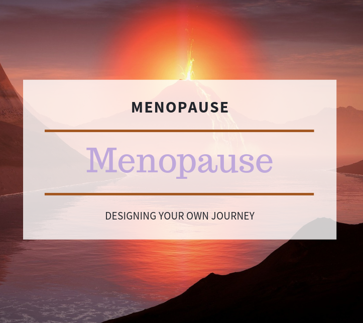 Menopause; Designing your Own Journey with Changes Ahead